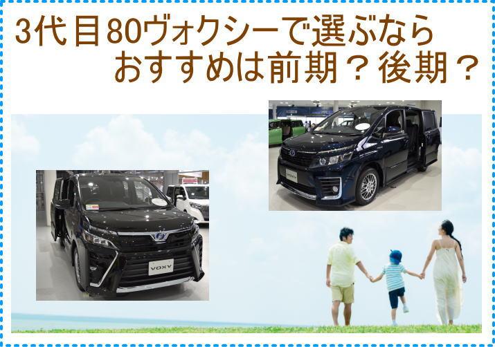 3代目80ヴォクシーの中古車を買うなら、前期/後期どれがおすすめ?