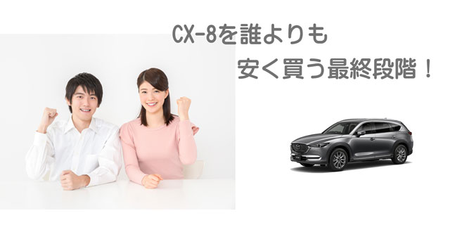 CX-8を誰よりも安く買う最終段階