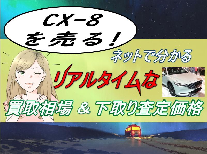 CX-8を売る!ネットのみで分るリアルタイムの買取相場