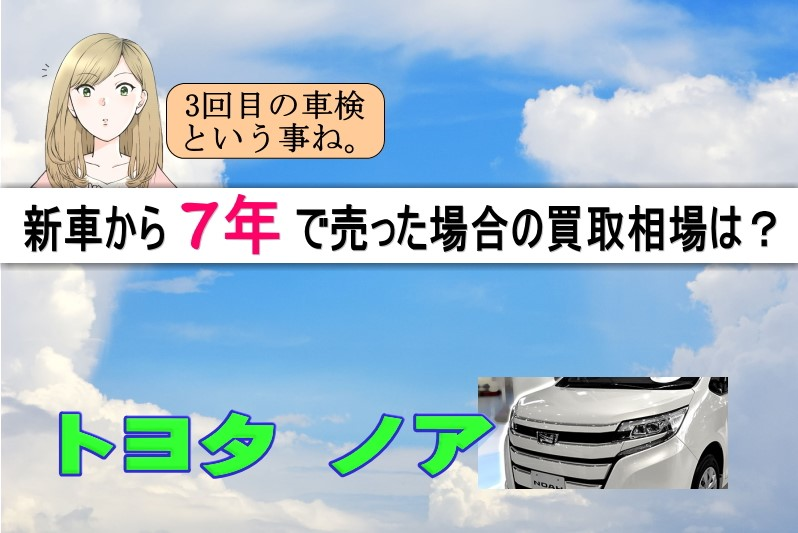ノアを新車から7年で売った場合の買取相場は?