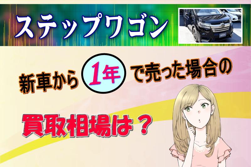 ステップワゴンを新車から1年で売った場合の買取相場は?